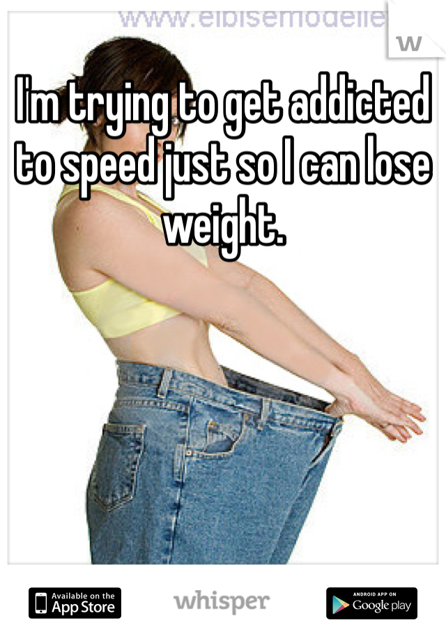 I'm trying to get addicted to speed just so I can lose weight.