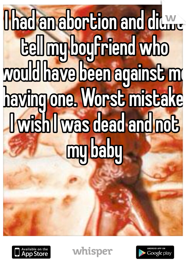 I had an abortion and didn't tell my boyfriend who would have been against me having one. Worst mistake. I wish I was dead and not my baby