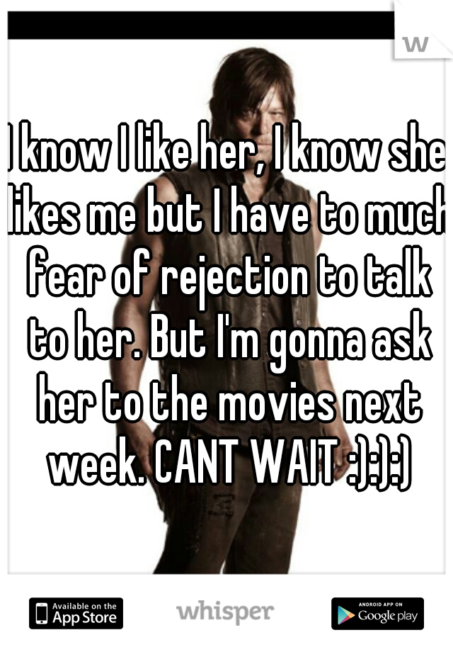 I know I like her, I know she likes me but I have to much fear of rejection to talk to her. But I'm gonna ask her to the movies next week. CANT WAIT :):):)