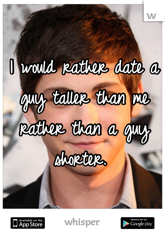 I would rather date a guy taller than me rather than a guy shorter.
