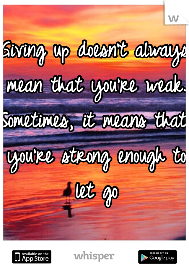 Giving up doesn't always mean that you're weak. Sometimes, it means that you're strong enough to let go