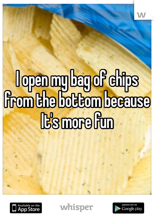 I open my bag of chips from the bottom because It's more fun