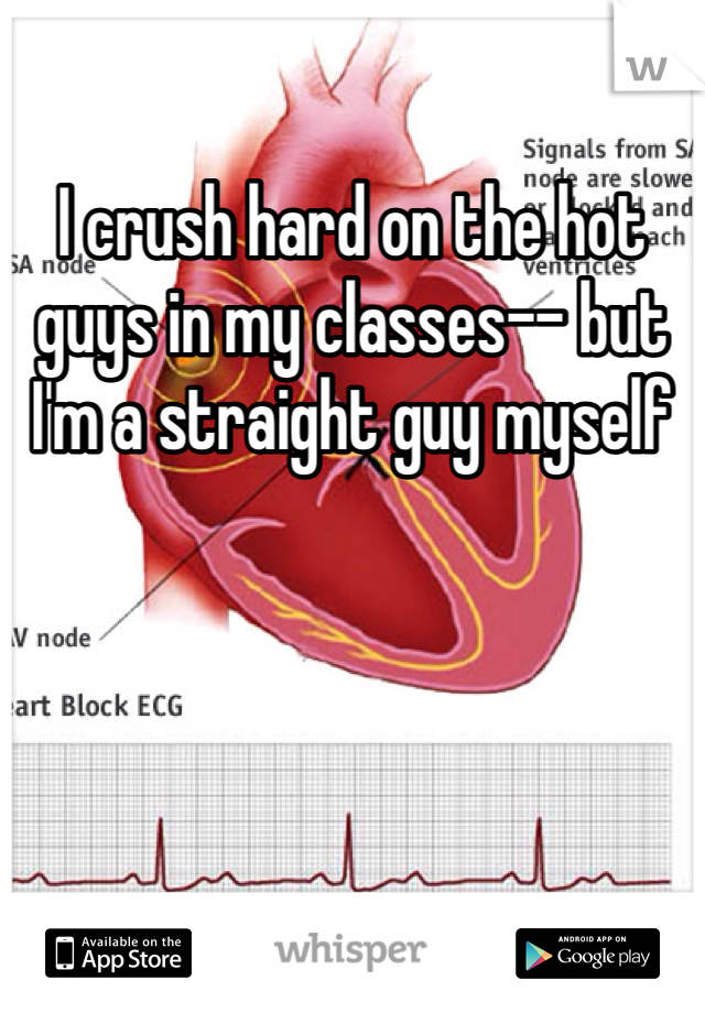 I crush hard on the hot guys in my classes-- but I'm a straight guy myself