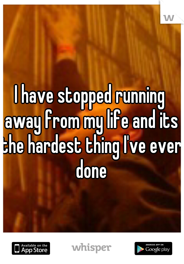 I have stopped running away from my life and its the hardest thing I've ever done