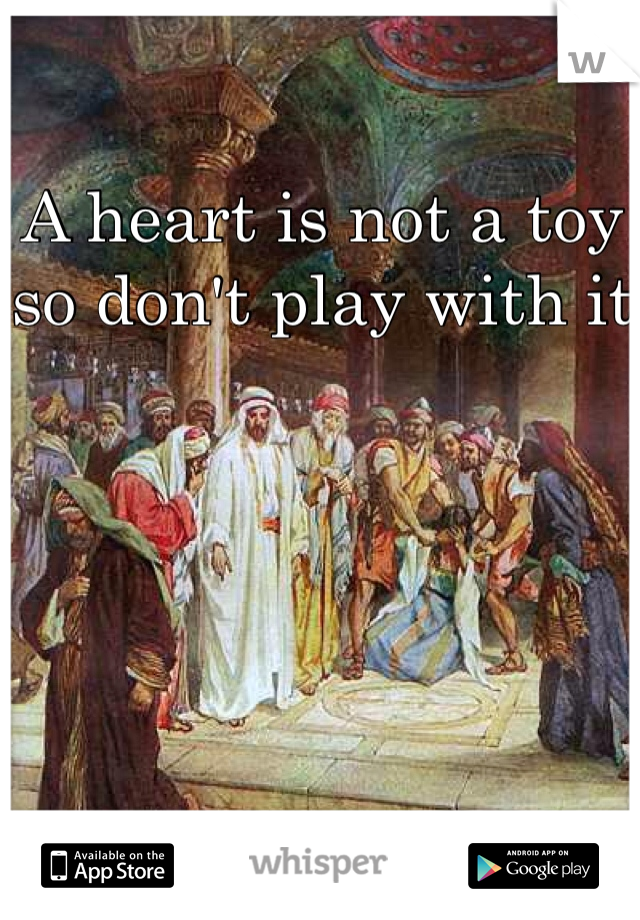 A heart is not a toy so don't play with it