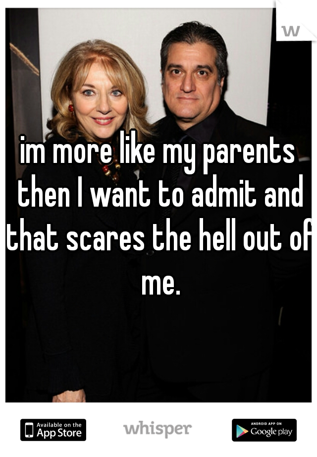 im more like my parents then I want to admit and that scares the hell out of me.