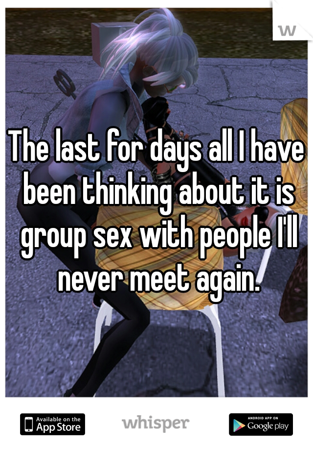 The last for days all I have been thinking about it is group sex with people I'll never meet again.