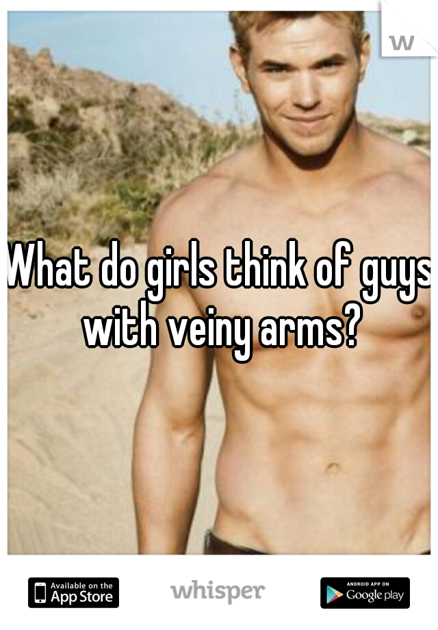 What do girls think of guys with veiny arms?