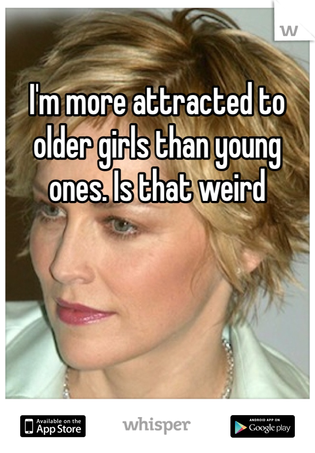 I'm more attracted to older girls than young ones. Is that weird