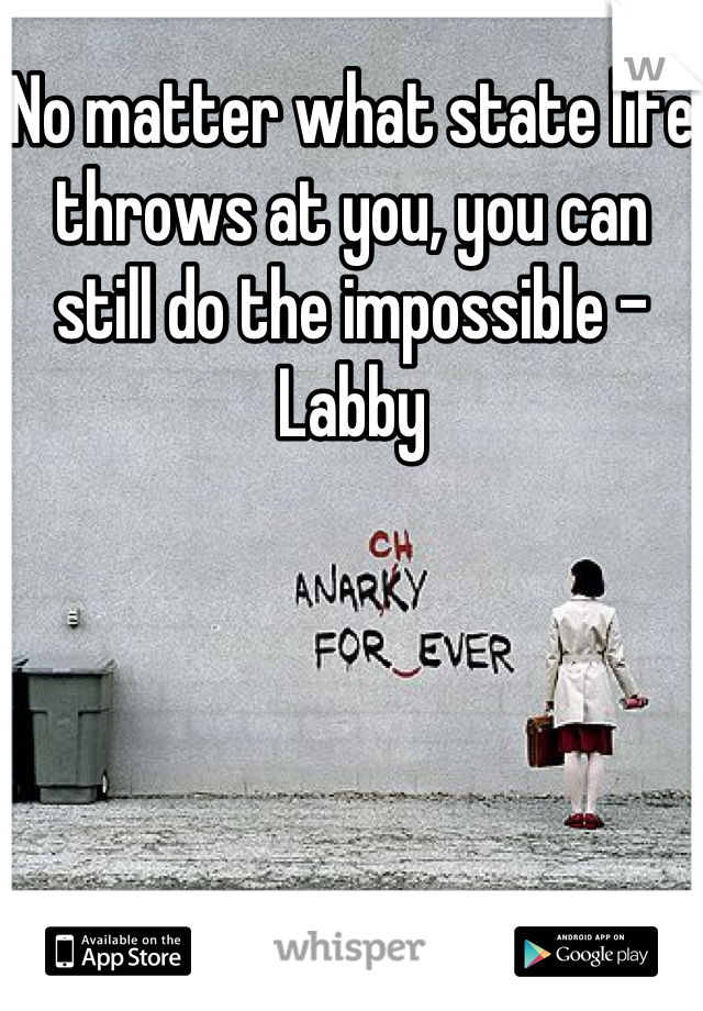 No matter what state life throws at you, you can still do the impossible -Labby