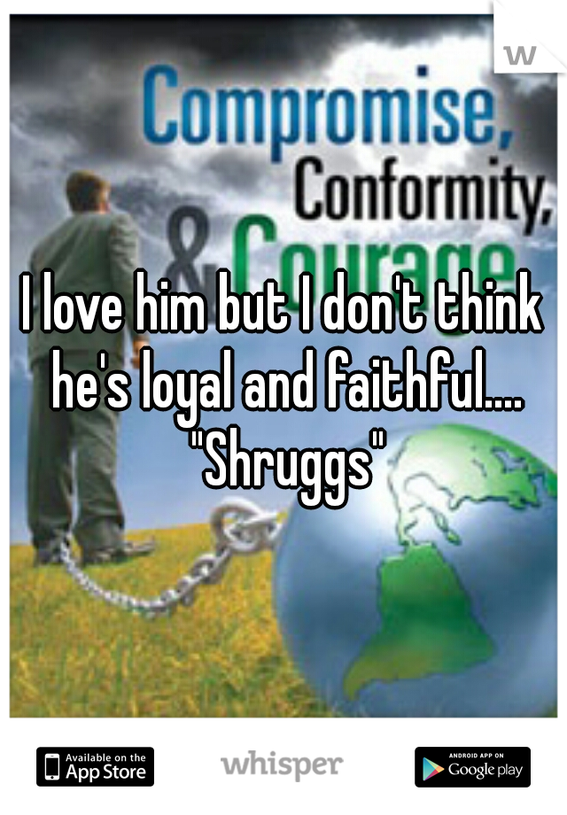 "I love him but I don't think he's loyal and faithful.... ""Shruggs"""