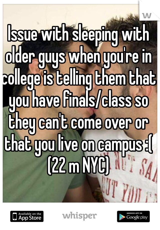 Issue with sleeping with older guys when you're in college is telling them that you have finals/class so they can't come over or that you live on campus :( (22 m NYC)