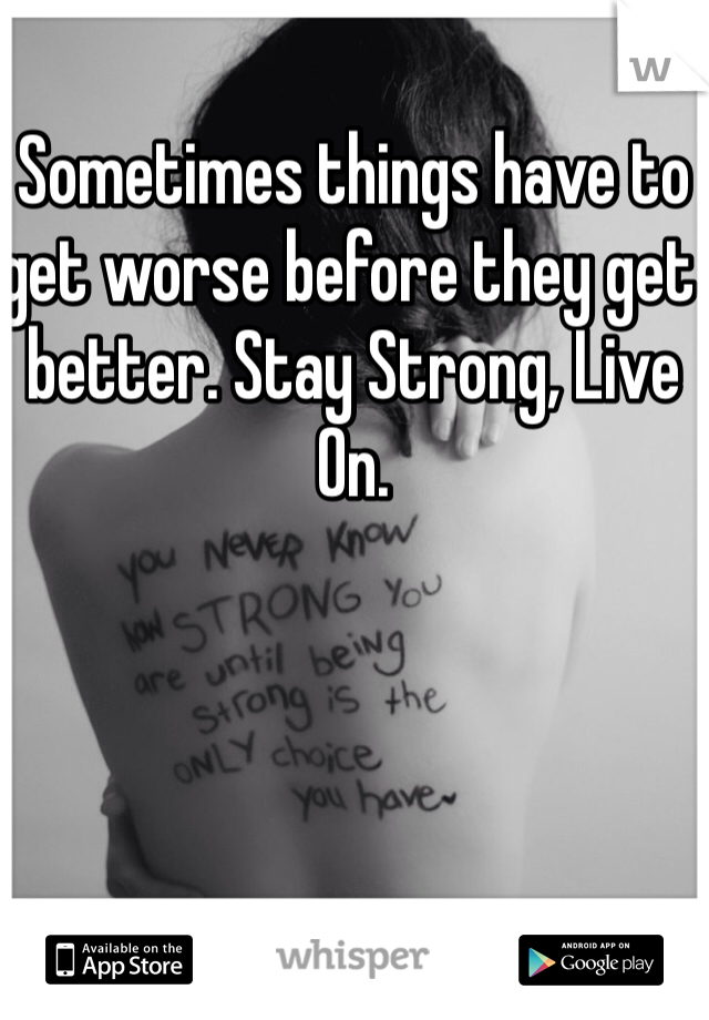 Sometimes things have to get worse before they get better. Stay Strong, Live On.