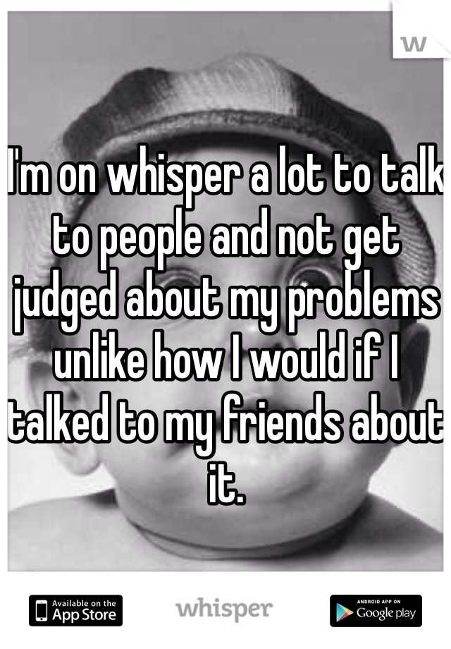 I'm on whisper a lot to talk to people and not get judged about my problems unlike how I would if I talked to my friends about it.