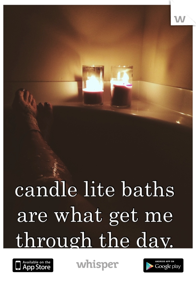 candle lite baths are what get me through the day.