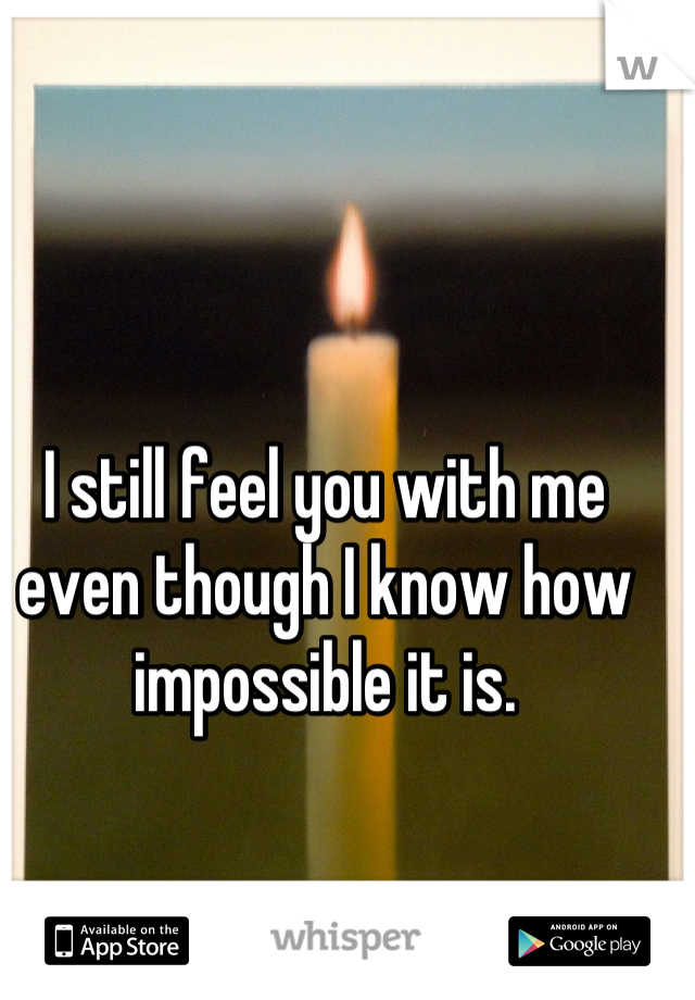 I still feel you with me even though I know how impossible it is.