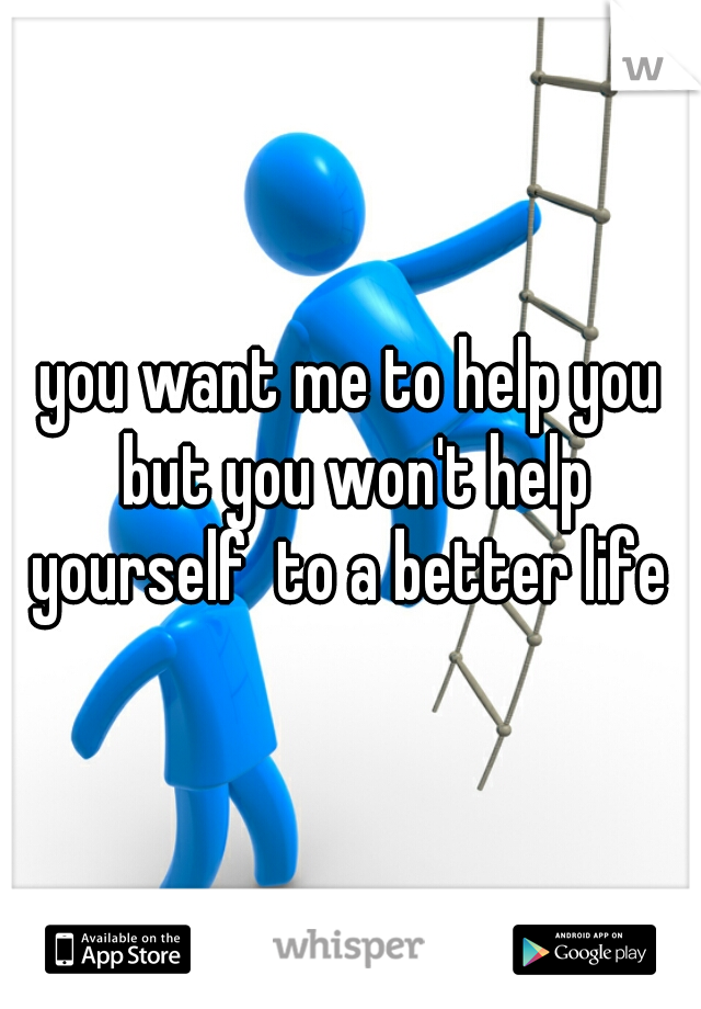 you want me to help you but you won't help yourself  to a better life