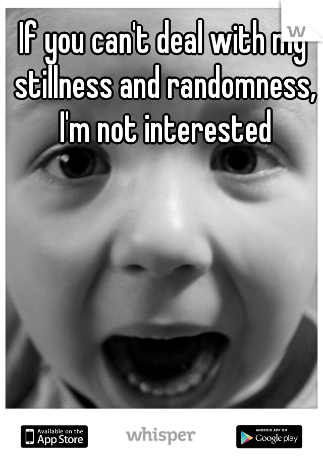 If you can't deal with my stillness and randomness, I'm not interested