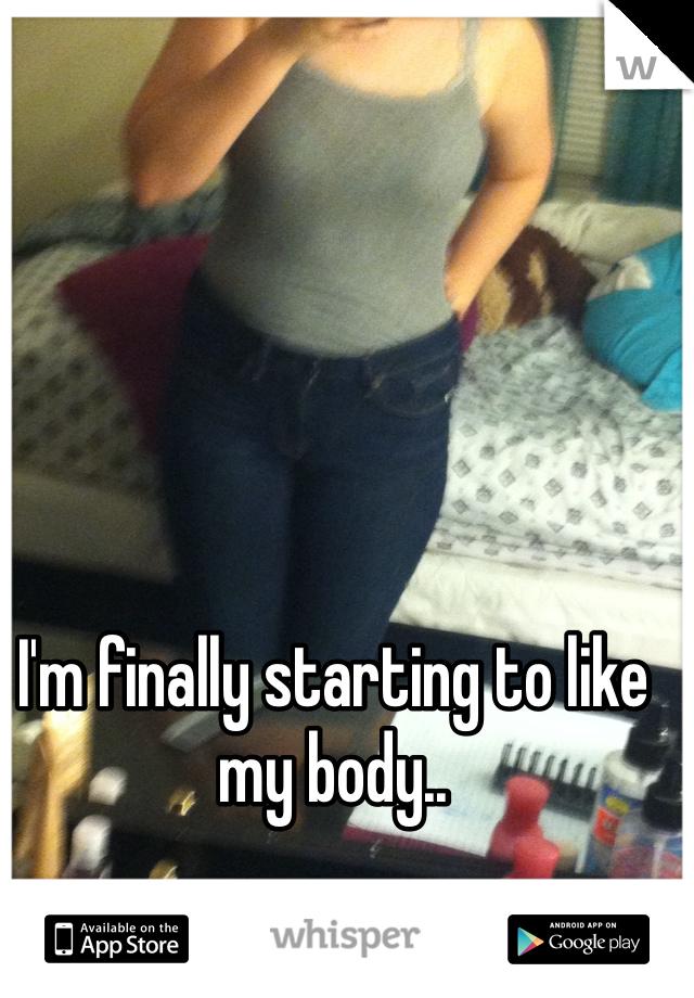 I'm finally starting to like my body..
