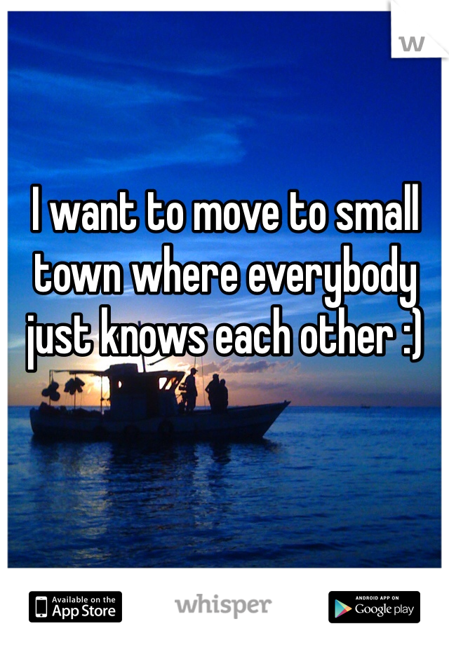 I want to move to small town where everybody just knows each other :)