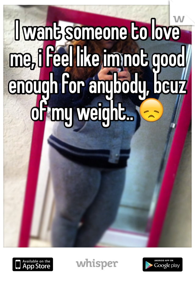 I want someone to love me, i feel like im not good enough for anybody, bcuz of my weight.. 😞