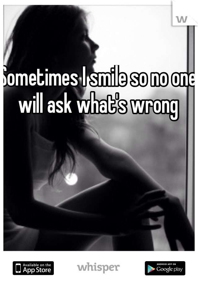 Sometimes I smile so no one will ask what's wrong