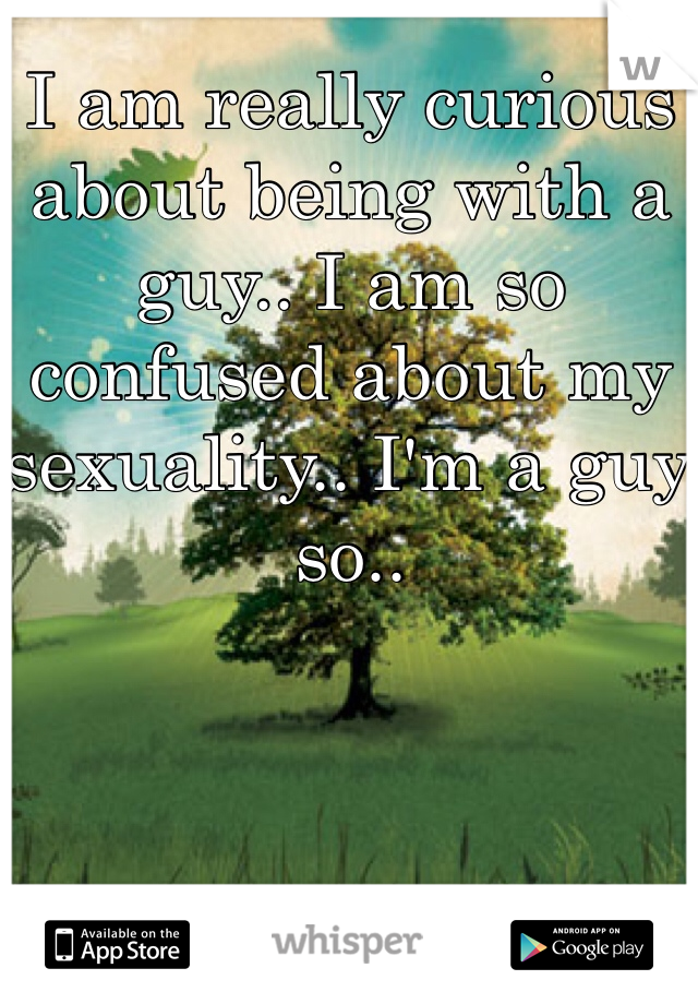 I am really curious about being with a guy.. I am so confused about my sexuality.. I'm a guy so..