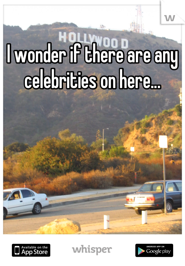 I wonder if there are any celebrities on here...