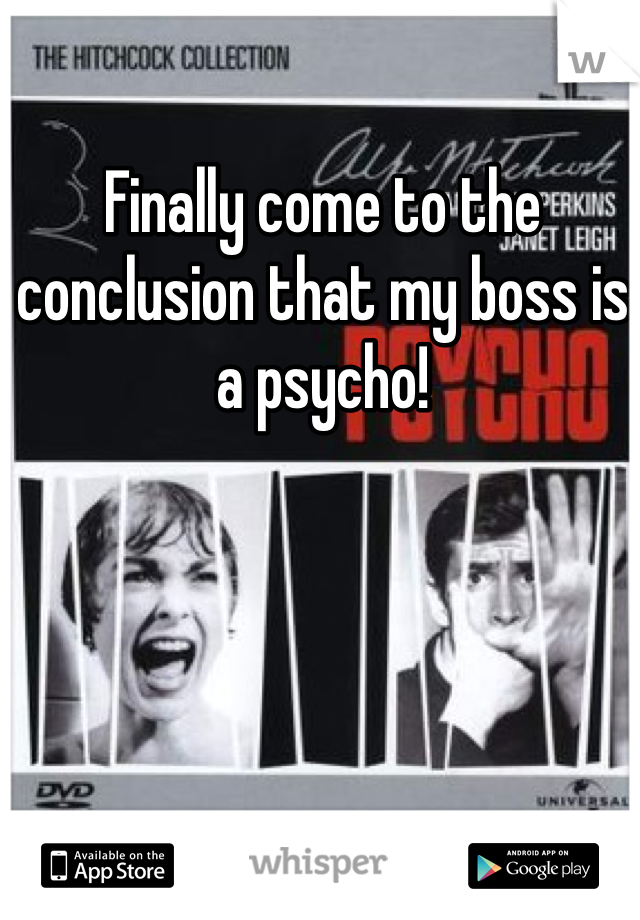 Finally come to the conclusion that my boss is a psycho!