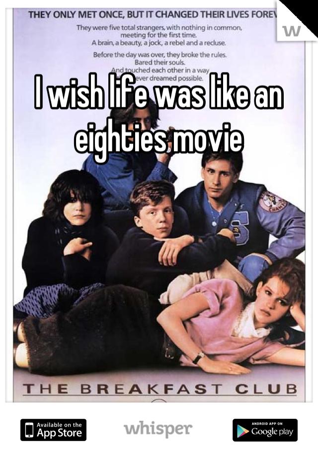 I wish life was like an eighties movie