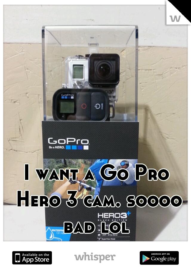 I want a Go Pro Hero 3 cam. soooo bad lol