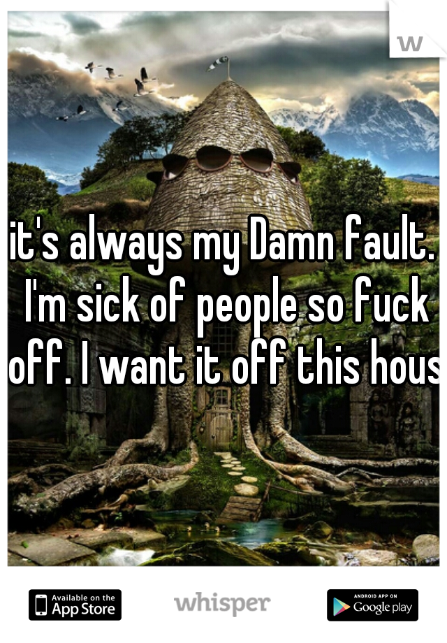 it's always my Damn fault. I'm sick of people so fuck off. I want it off this house