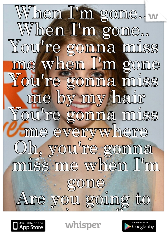 When I'm gone... When I'm gone.. You're gonna miss me when I'm gone You're gonna miss me by my hair You're gonna miss me everywhere Oh, you're gonna miss me when I'm gone Are you going to miss me?