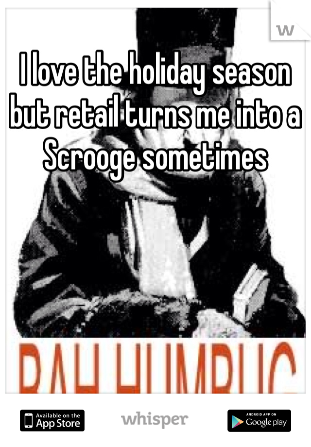 I love the holiday season but retail turns me into a Scrooge sometimes