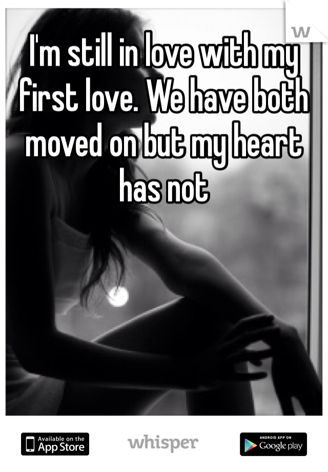 I'm still in love with my first love. We have both moved on but my heart has not