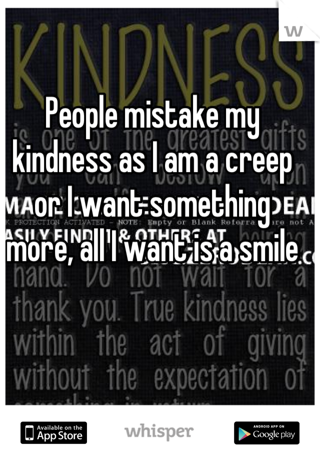 People mistake my kindness as I am a creep or I want something more, all I want is a smile