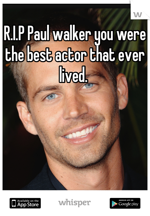R.I.P Paul walker you were the best actor that ever lived.