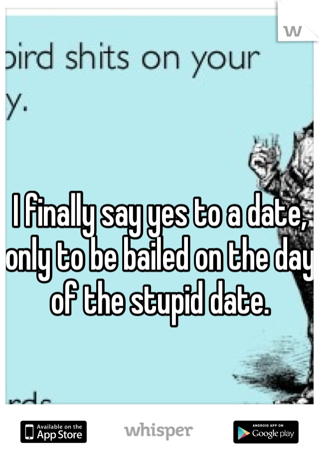 I finally say yes to a date, only to be bailed on the day of the stupid date.