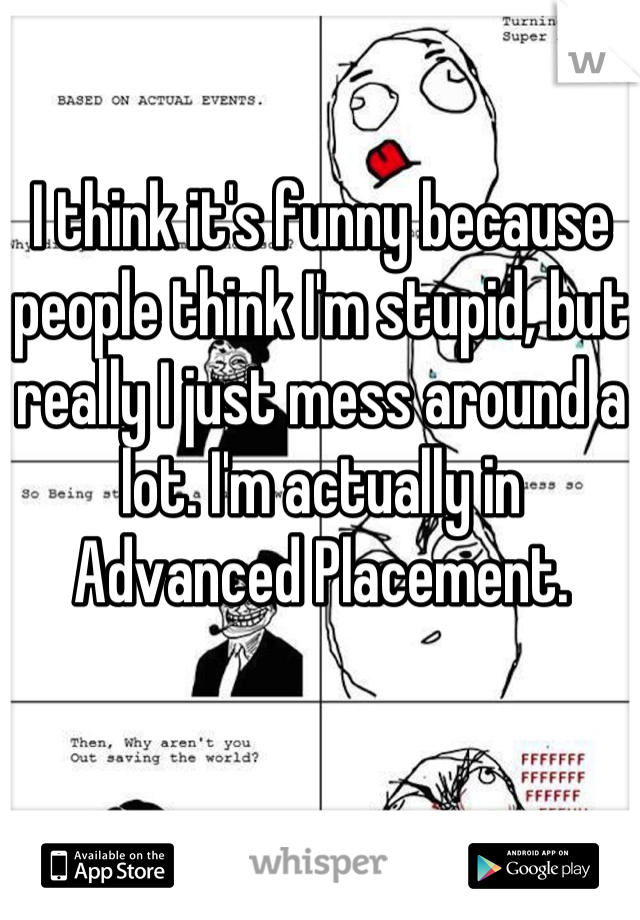 I think it's funny because people think I'm stupid, but really I just mess around a lot. I'm actually in Advanced Placement.