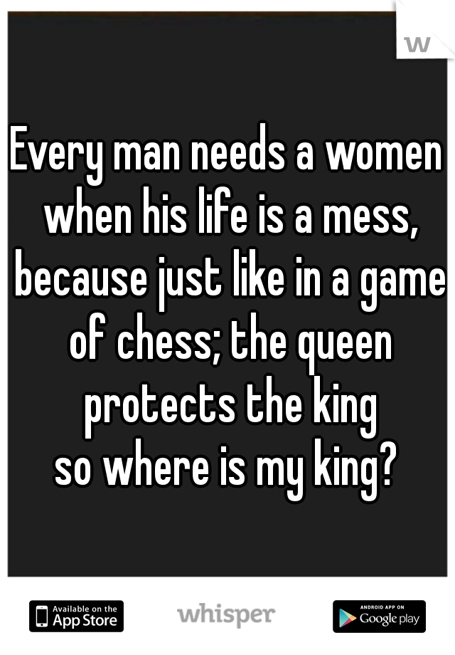 Every man needs a women when his life is a mess, because just like in a game of chess; the queen protects the king so where is my king?