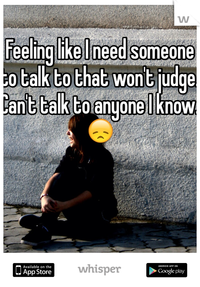 Feeling like I need someone to talk to that won't judge. Can't talk to anyone I know. 😞