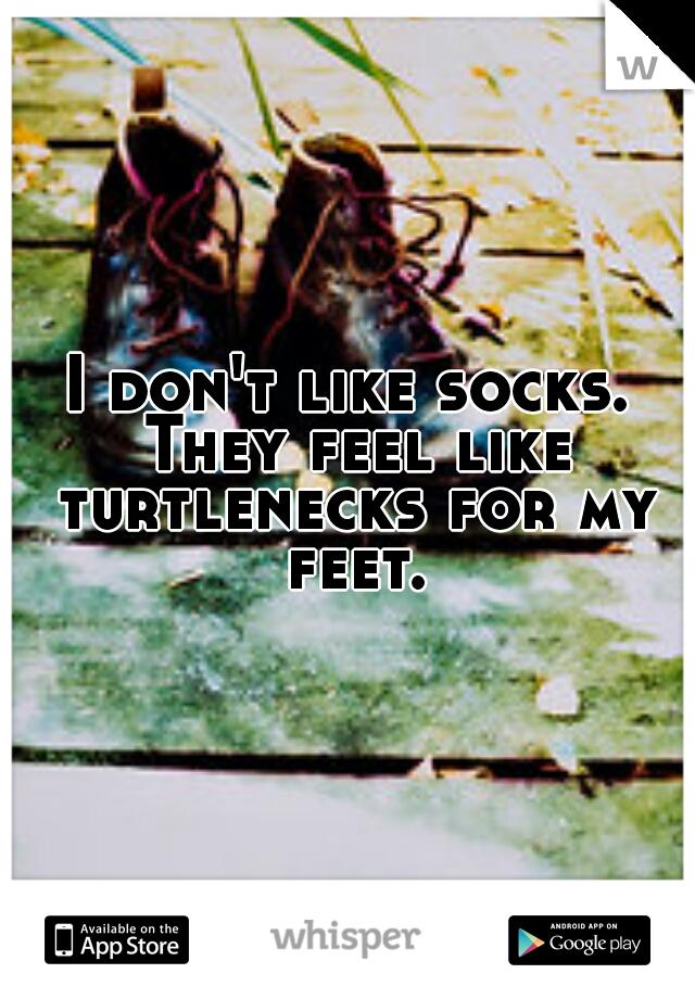 I don't like socks. They feel like turtlenecks for my feet.