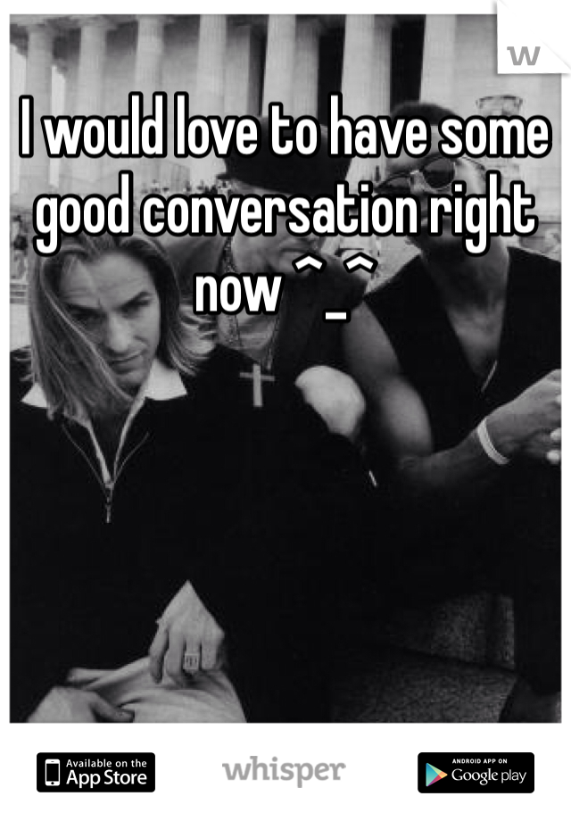 I would love to have some good conversation right now ^_^