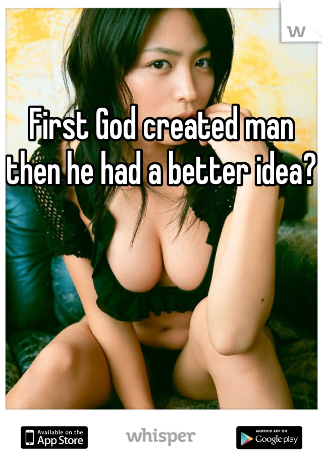 First God created man then he had a better idea?