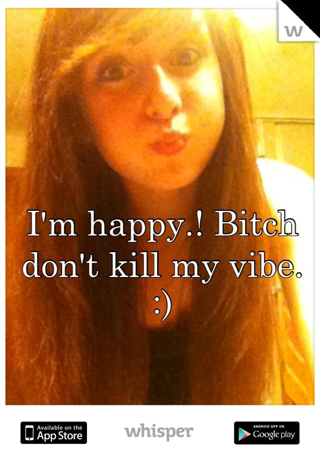 I'm happy.! Bitch don't kill my vibe. :)