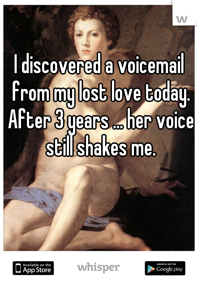 I discovered a voicemail from my lost love today. After 3 years ... her voice still shakes me.
