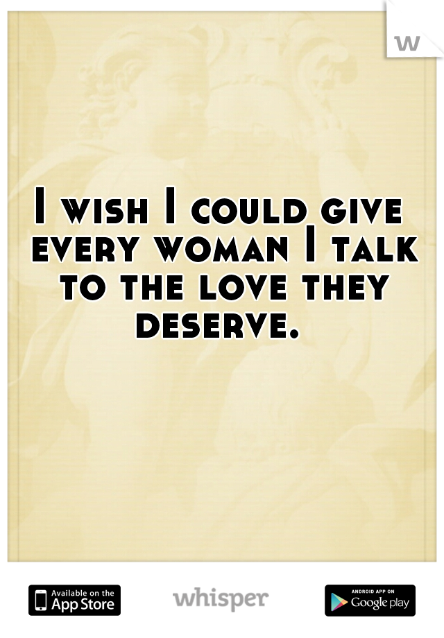 I wish I could give every woman I talk to the love they deserve.