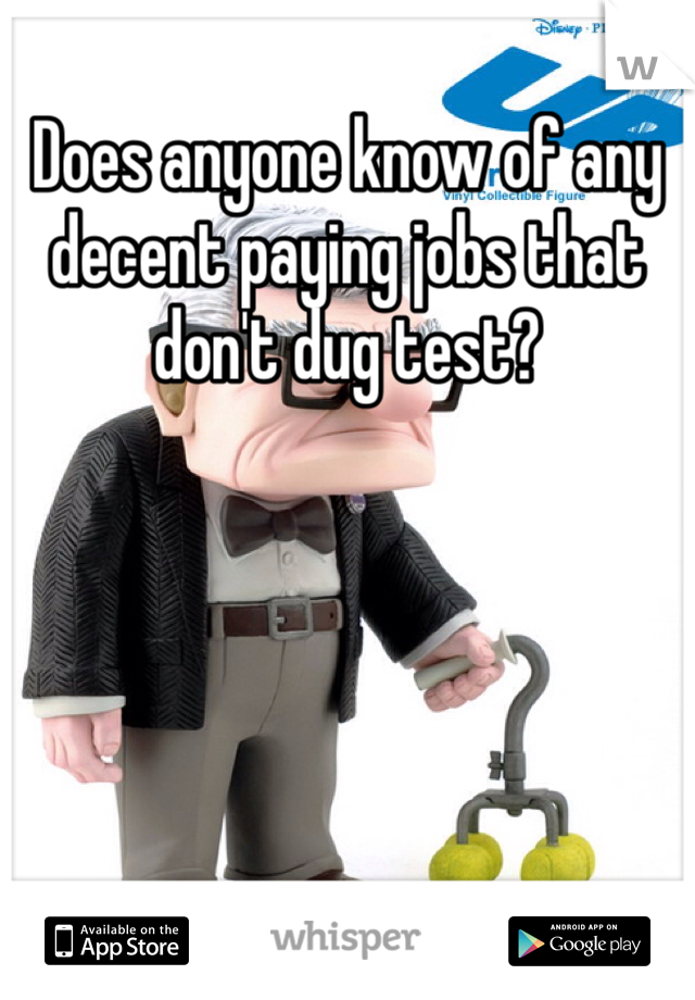 Does anyone know of any decent paying jobs that don't dug test?