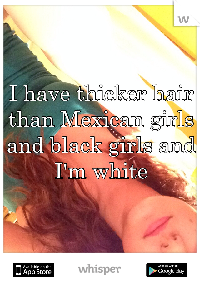 I have thicker hair than Mexican girls and black girls and I'm white