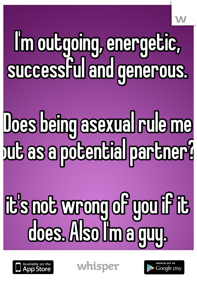 I'm outgoing, energetic, successful and generous.  Does being asexual rule me out as a potential partner?  it's not wrong of you if it does. Also I'm a guy.